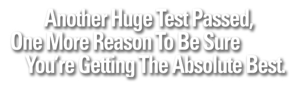 Another Huge Test Passed, One More Reason To Be Sure You're Getting The Absolute Best.